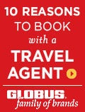 Globus - 10 Reasons to Book with a Travel Agent!